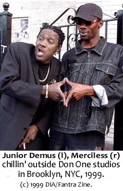 Jr. Demus and Merciless at Don One Studio. Bigups to the man called Sammy Dread in the area. Puff up ur chest Peaches (Thriller U's sistah) and all in the vicinity of Don One Recording Studio in Brooklyn, Boo York!!